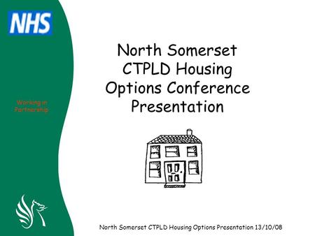 Working in Partnership North Somerset CTPLD Housing Options Presentation 13/10/08 North Somerset CTPLD Housing Options Conference Presentation.