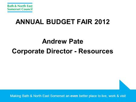 Making Bath & North East Somerset an even better place to live, work & visit ANNUAL BUDGET FAIR 2012 Andrew Pate Corporate Director - Resources.