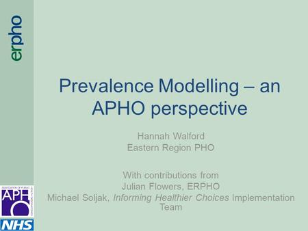 Prevalence Modelling – an APHO perspective Hannah Walford Eastern Region PHO With contributions from Julian Flowers, ERPHO Michael Soljak, Informing Healthier.