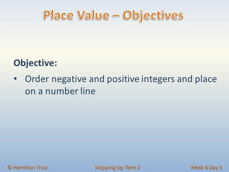 Objective: Order negative and positive integers and place on a number line © Hamilton Trust Stepping Up Term 2 Week 6 Day 3.