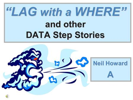 """LAG with a WHERE"" and other DATA Step Stories Neil Howard A."