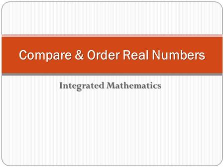 Integrated Mathematics Compare & Order Real Numbers.