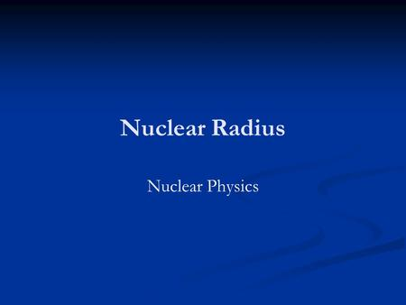 Nuclear Radius Nuclear Physics. Homework Research and explain how electron diffraction can be used to determine the radius of the nucleus (6 Marks) Past.