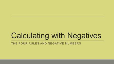 Calculating with Negatives THE FOUR RULES AND NEGATIVE NUMBERS.