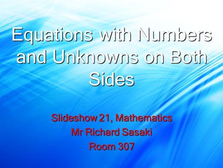Equations with Numbers and Unknowns on Both Sides Slideshow 21, Mathematics Mr Richard Sasaki Room 307.