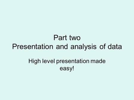Part two Presentation and analysis of data High level presentation made easy!