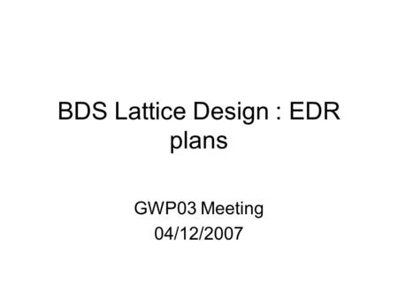 BDS Lattice Design : EDR plans GWP03 Meeting 04/12/2007.