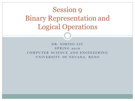 DR. SIMING LIU SPRING 2016 COMPUTER SCIENCE AND ENGINEERING UNIVERSITY OF NEVADA, RENO Session 9 Binary Representation and Logical Operations.