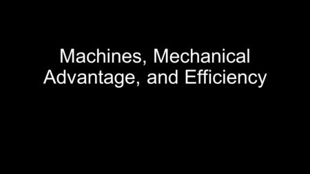 Machines, Mechanical Advantage, and Efficiency. Ideal Machines In an ideal machine, work going in is equal to the work going out, this means it has 100%