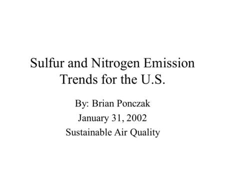 Sulfur and Nitrogen Emission Trends for the U.S. By: Brian Ponczak January 31, 2002 Sustainable Air Quality.