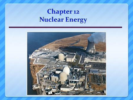 Overview of Chapter 12 Introduction to Nuclear Power  Atoms and radioactivity Nuclear Fission Pros and Cons of Nuclear Energy  Cost of Nuclear Power.