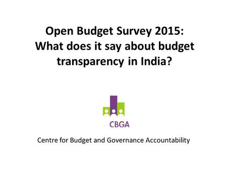 Open Budget Survey 2015: What does it say about budget transparency in India? Centre for Budget and Governance Accountability.