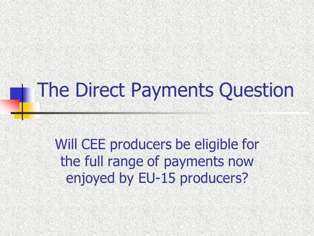 The Direct Payments Question Will CEE producers be eligible for the full range of payments now enjoyed by EU-15 producers?