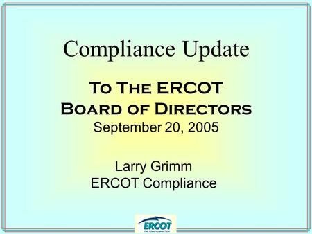 Compliance Update Larry Grimm ERCOT Compliance To The ERCOT Board of Directors September 20, 2005.