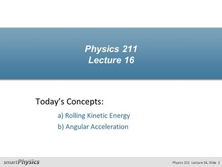 Physics 211 Lecture 16 Today's Concepts: a) Rolling Kinetic Energy b) Angular Acceleration Physics 211 Lecture 16, Slide 1.