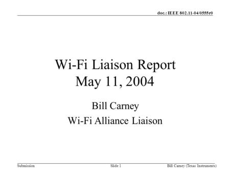 Doc.: IEEE 802.11-04/0555r0 SubmissionBill Carney (Texas Instruments)Slide 1 Wi-Fi Liaison Report May 11, 2004 Bill Carney Wi-Fi Alliance Liaison.