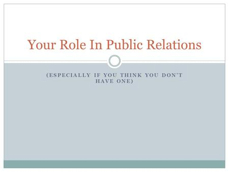 (ESPECIALLY IF YOU THINK YOU DON'T HAVE ONE) Your Role In Public Relations.