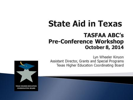 TASFAA ABC's Pre-Conference Workshop October 8, 2014 Lyn Wheeler Kinyon Assistant Director, Grants and Special Programs Texas Higher Education Coordinating.