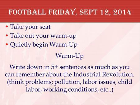 Football Friday, Sept 12, 2014 Take your seat Take out your warm-up Quietly begin Warm-Up Warm-Up Write down in 5+ sentences as much as you can remember.