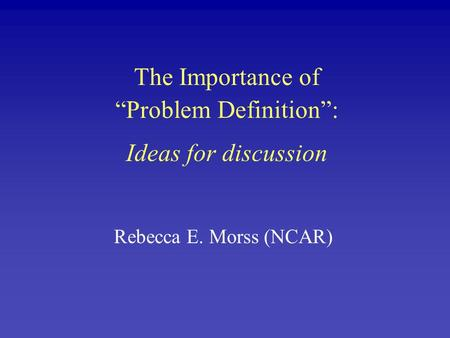 "The Importance of ""Problem Definition"": Ideas for discussion Rebecca E. Morss (NCAR)"