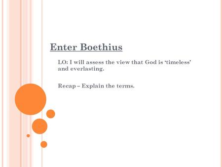 Enter Boethius LO: I will assess the view that God is 'timeless' and everlasting. Recap – Explain the terms.