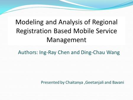 Authors: Ing-Ray Chen and Ding-Chau Wang Presented by Chaitanya,Geetanjali and Bavani Modeling and Analysis of Regional Registration Based Mobile Service.