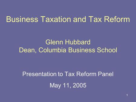 1 Business Taxation and Tax Reform Glenn Hubbard Dean, Columbia Business School Presentation to Tax Reform Panel May 11, 2005.