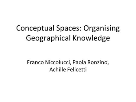 Conceptual Spaces: Organising Geographical Knowledge Franco Niccolucci, Paola Ronzino, Achille Felicetti.