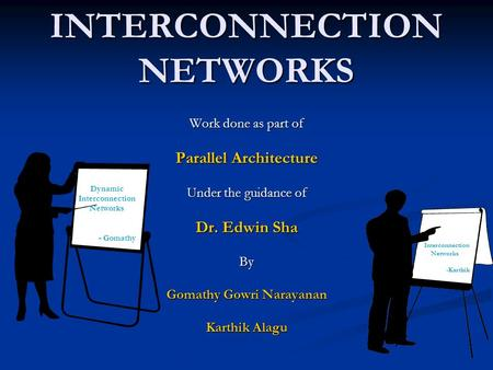 INTERCONNECTION NETWORKS Work done as part of Parallel Architecture Under the guidance of Dr. Edwin Sha By Gomathy Gowri Narayanan Karthik Alagu Dynamic.