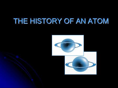 THE HISTORY OF AN ATOM. What is an Atom? Atom is a portion of an element that takes part in chemical reactions. Atom is a portion of an element that takes.
