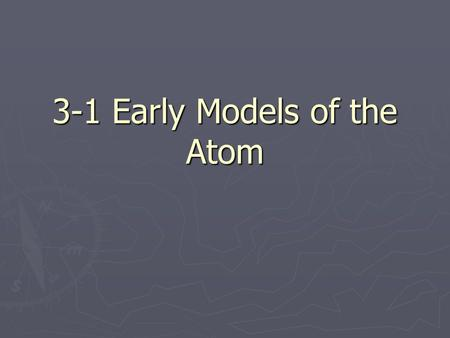 3-1 Early Models of the Atom. Atoms? ► The Greek Philosopher Democritus  Proposed that all matter is made up of small indivisible particles  Called.