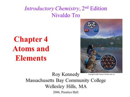 Roy Kennedy Massachusetts Bay Community College Wellesley Hills, MA Introductory Chemistry, 2 nd Edition Nivaldo Tro Chapter 4 Atoms and Elements 2006,