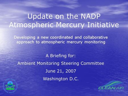 Update on the NADP Atmospheric Mercury Initiative Developing a new coordinated and collaborative approach to atmospheric mercury monitoring A Briefing.