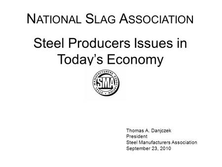 Thomas A. Danjczek President Steel Manufacturers Association September 23, 2010 N ATIONAL S LAG A SSOCIATION Steel Producers Issues in Today's Economy.