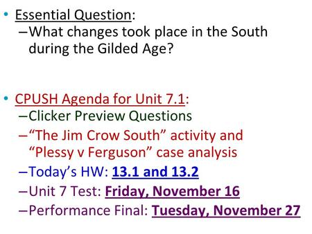 "Essential Question: – What changes took place in the South during the Gilded Age? CPUSH Agenda for Unit 7.1: – Clicker Preview Questions – ""The Jim Crow."