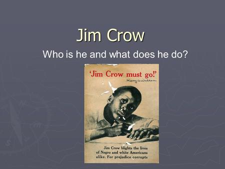 Jim Crow Who is he and what does he do?. Goals ► Identify what Jim Crow is. ► Identify the goals of Jim Crow ► Explain tactics used in the Jim Crow region.