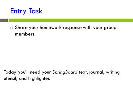 Entry Task  Share your homework response with your group members. Today you'll need your SpringBoard text, journal, writing utensil, and highlighter.