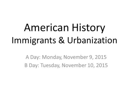 American History Immigrants & Urbanization A Day: Monday, November 9, 2015 B Day: Tuesday, November 10, 2015.