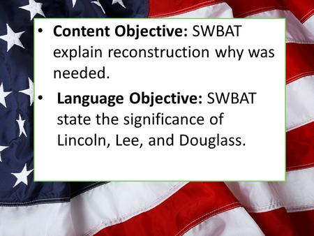 Content Objective: SWBAT explain reconstruction why was needed. Language Objective: SWBAT state the significance of Lincoln, Lee, and Douglass.