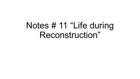 "Notes # 11 ""Life during Reconstruction"". Fighting in Washington The Radical Republicans managed to get the 13 th, 14 th and 15 th amendments passed, thereby."