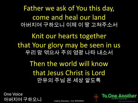 Used by Permission. CCLI #11103902 One Voice 아버지여 구하오니 Father we ask of You this day, come and heal our land 아버지여 구하오니 이제 이 땅 고쳐주소서 Knit our hearts together.