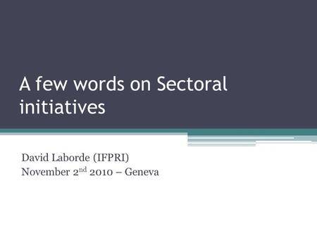 A few words on Sectoral initiatives David Laborde (IFPRI) November 2 nd 2010 – Geneva.