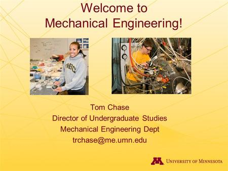 Welcome to Mechanical Engineering! Tom Chase Director of Undergraduate Studies Mechanical Engineering Dept