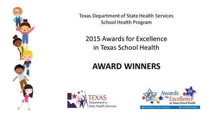 Texas Department of State Health Services School Health Program 2015 Awards for Excellence in Texas School Health L AWARD WINNERS.