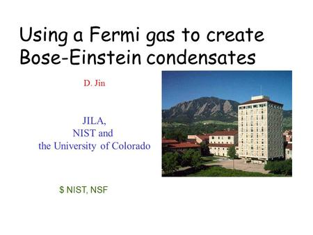 D. Jin JILA, NIST and the University of Colorado $ NIST, NSF Using a Fermi gas to create Bose-Einstein condensates.