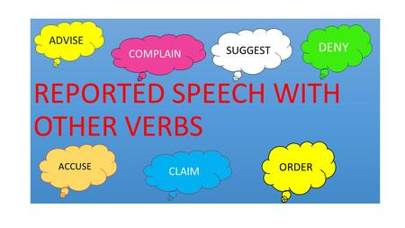 REPORTED SPEECH WITH OTHER VERBS ACCUSE COMPLAIN CLAIM DENY ADVISE SUGGEST ORDER.