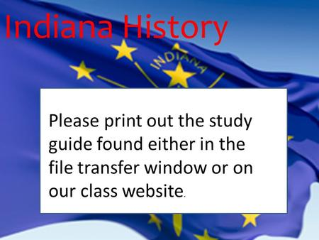 Indiana History PP Please print out the study guide found either in the file transfer window or on our class website.