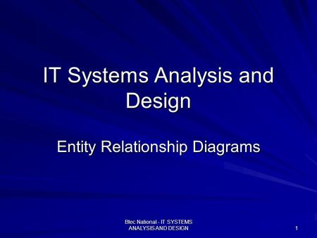 Btec National - IT SYSTEMS ANALYSIS AND DESIGN 1 IT Systems Analysis and Design Entity Relationship Diagrams.