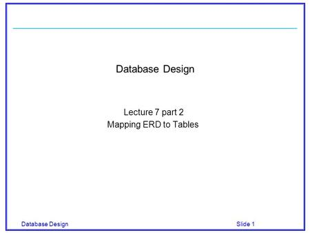 Database Design Slide 1 Database Design Lecture 7 part 2 Mapping ERD to Tables.