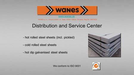 We conform to ISO 9001 Distribution and Service Center Distribution and Service Center - hot rolled steel sheets (incl. pickled) - cold rolled steel sheets.
